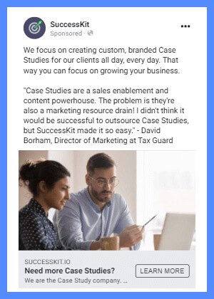 """An example of a quote from a Case Study used in a marketing ad. Ad text reads, """"Need more case studies? We focus on creating custom, braned Case Studies for our clients all day, every day. That way you can focus on growing your business. 'Case Studies are a sale enablement and content powerhouse. The problem is they're also a marketing resource drain! I didn't think it would be successful to outsource Case Studies, but SuccessKit made it so easy.' -- David Borham, Director of Marketing at Tax Guard"""""""