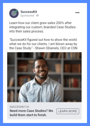"""An example of a follow-up ad for SuccessKit's Case Studies. Ad text reads, """"Need more Case Studies? We build them start to finish. Learn how our client grew sales 200% after integrating our custom, branded Case Studies into their sales process. 'SuccessKit figured out how to show the world what we do for our clients. I am blown away by the Case Study.'"""""""